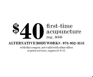 $40 first-time acupuncture. Reg. $80. with this coupon. Not valid with other offers or prior services. expires 6-9-17.