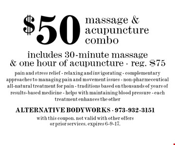 $50 massage & acupuncture combo. Includes 30-minute massage & one hour of acupuncture. Reg. $75. Pain and stress relief - relaxing and invigorating - complementary approaches to managing pain and movement issues - non-pharmeceutical all-natural treatment for pain - traditions based on thousands of years of results-based medicine - helps with maintaining blood pressure - each treatment enhances the other. with this coupon. Not valid with other offers or prior services. Expires 6-9-17.