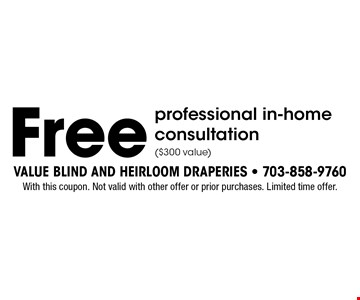 Free professional in-home consultation ($300 value). With this coupon. Not valid with other offer or prior purchases. Limited time offer.
