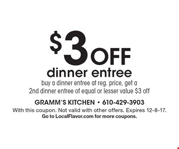 $3 off dinner entree buy a dinner entree at reg. price, get a 2nd dinner entree of equal or lesser value $3 off. With this coupon. Not valid with other offers. Expires 12-8-17. Go to LocalFlavor.com for more coupons.