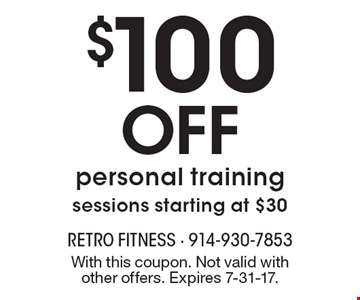 $100 OFF personal training, sessions starting at $30. With this coupon. Not valid with other offers. Expires 7-31-17.