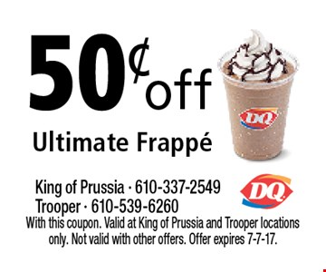 50¢ off Ultimate Frappe. With this coupon. Valid at King of Prussia and Trooper locations only. Not valid with other offers. Offer expires 7-7-17.