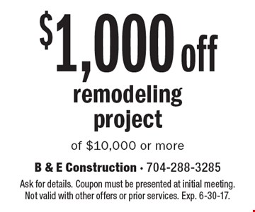 $1,000 off remodeling project of $10,000 or more. Ask for details. Coupon must be presented at initial meeting. Not valid with other offers or prior services. Exp. 6-30-17.