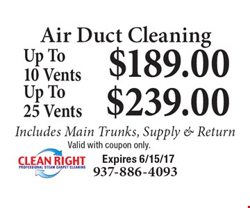 Air Duct Cleaning $239.00 Up To 25 Vents Includes Main Trunks, Supply & Return. $189.00 Up To 10 Vents Includes Main Trunks, Supply & Return. Valid with coupon only. Expires 6/15/17