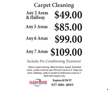 Carpet Cleaning $49.00 Any 2 Areas & Hallway Includes Pre-Conditioning Treatment. $85.00 Any 5 Areas Includes Pre-Conditioning Treatment. $99.00 Any 6 Areas Includes Pre-Conditioning Treatment. $109.00 Any 7 Areas Includes Pre-Conditioning Treatment. Steam carpet cleaning. Most furniture moved. Extended areas, combo rooms & over 250 sq ft count as 2. Steps are extra. Hallways, walk-in closets or bathrooms count as 1. Valid with coupon only. Expires 6/15/17