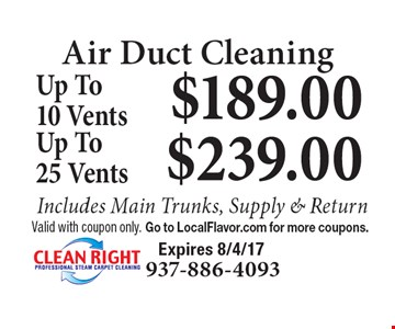 Air Duct Cleaning $189.00 Up To10 Vents Includes Main Trunks, Supply & Return. $239.00 Up To25 Vents Includes Main Trunks, Supply & Return. Valid with coupon only. Go to LocalFlavor.com for more coupons.  Expires 8/4/17