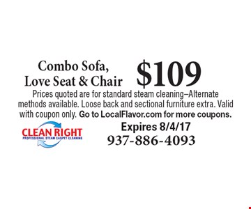 $109 Combo Sofa, Love Seat & Chair. Prices quoted are for standard steam cleaning-Alternate methods available. Loose back and sectional furniture extra. Valid with coupon only. Go to LocalFlavor.com for more coupons.Expires 8/4/17