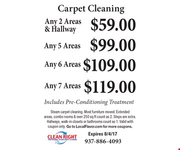 Carpet Cleaning $59.00 Any 2 Areas& Hallway Includes Pre-Conditioning Treatment. $99.00 Any 5 Areas Includes Pre-Conditioning Treatment. $109.00 Any 6 Areas  Includes Pre-Conditioning Treatment. $119.00 Any 7 Areas Includes Pre-Conditioning Treatment. Steam carpet cleaning. Most furniture moved. Extended areas, combo rooms & over 250 sq ft count as 2. Steps are extra. Hallways, walk-in closets or bathrooms count as 1. Valid with coupon only. Go to LocalFlavor.com for more coupons. Expires 8/4/17