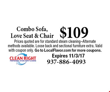 $109 Combo Sofa, Love Seat & Chair. Prices quoted are for standard steam cleaning-Alternate methods available. Loose back and sectional furniture extra. Valid with coupon only. Go to LocalFlavor.com for more coupons.Expires 11/3/17