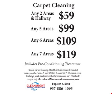 Carpet Cleaning $59 Any 2 Areas & Hallway Includes Pre-Conditioning Treatment. $99 Any 5 Areas Includes Pre-Conditioning Treatment. $109 Any 6 Areas Includes Pre-Conditioning Treatment. $119 Any 7 Areas Includes Pre-Conditioning Treatment. Steam carpet cleaning. Most furniture moved. Extended areas, combo rooms & over 250 sq ft count as 2. Steps are extra. Hallways, walk-in closets or bathrooms count as 1. Valid with coupon only. Expires 1/5/18. Go to LocalFlavor.com for more coupons.