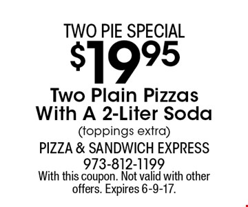 Two pie special. $19.95 Two Plain Pizzas With A 2-Liter Soda (toppings extra). With this coupon. Not valid with other offers. Expires 6-9-17.