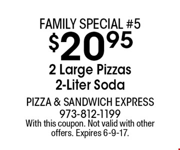 Family special #5. $20.95 2 Large Pizzas 2-Liter Soda. With this coupon. Not valid with other offers. Expires 6-9-17.