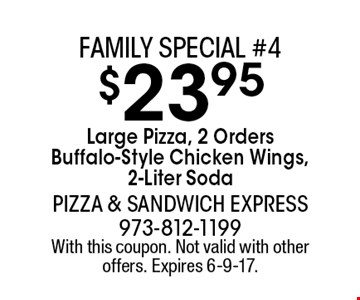 Family special #4. $23.95 Large Pizza, 2 Orders Buffalo-Style Chicken Wings, 2-Liter Soda. With this coupon. Not valid with other offers. Expires 6-9-17.
