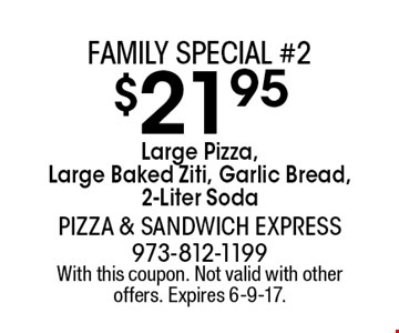 Family special #2. $21.95 Large Pizza, Large Baked Ziti, Garlic Bread, 2-Liter Soda. With this coupon. Not valid with other offers. Expires 6-9-17.