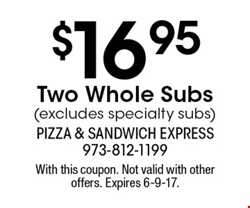 $16.95 Two Whole Subs (excludes specialty subs). With this coupon. Not valid with other offers. Expires 6-9-17.