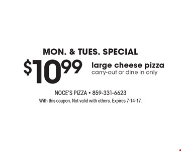 Mon. & Tues. Special. $10.99 large cheese pizza. Carry-out or dine in only.  With this coupon. Not valid with others. Expires 7-14-17.