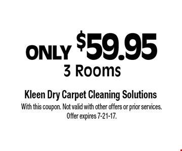 ONLY $59.95 3 Rooms. With this coupon. Not valid with other offers or prior services. Offer expires 7-21-17.