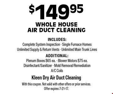 $149.95 Whole House  Air Duct Cleaning INCLUDES:Complete System Inspection - Single Furnace Homes Unlimited Supply & Return Vents - Unlimited Main Trunk Lines ADDITIONAL:Plenum Boxes $65 ea. - Blower Motors $75 ea.Disinfectant/Sanitizer - Mold Removal/RemediationA/C Coils. With this coupon. Not valid with other offers or prior services. Offer expires 7-21-17.