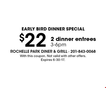 EARLY BIRD DINNER SPECIAL. $22 for 2 dinner entrees 3-6pm. With this coupon. Not valid with other offers. Expires 6-30-17.