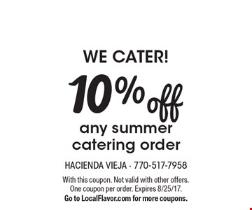 we cater! 10% off any summer catering order. With this coupon. Not valid with other offers. One coupon per order. Expires 8/25/17. Go to LocalFlavor.com for more coupons.