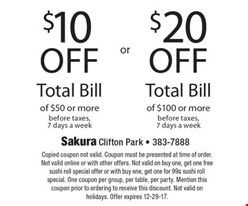 $20 off Total Bill of $100 or more before taxes, 7 days a week. $10 off Total Bill of $50 or more before taxes, 7 days a week. Copied coupon not valid. Coupon must be presented at time of order. Not valid online or with other offers. Not valid on buy one, get one free sushi roll special offer or with buy one, get one for 99¢ sushi roll special. One coupon per group, per table, per party. Mention this coupon prior to ordering to receive this discount. Not valid on holidays. Offer expires 12-29-17.