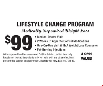 Medically Supervised Weight Loss $99 LIFESTYLE CHANGE PROGRAM - Medical Doctor Visit- 2 Weeks Of Appetite Control Medications- One-On-One Visit With A Weight Loss Counselor- Fat-Burning Injections. A $299 VALUE!. With approved health assessment. Call for details. Limited time only. Results not typical. New clients only. Not valid with any other offer. Must present this coupon at appointment. Results will vary. Expires 7-21-17.