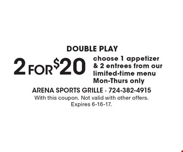 DOUBLE PLAY 2 for $20 choose 1 appetizer & 2 entrees from our limited-time menu Mon-Thurs only. With this coupon. Not valid with other offers. Expires 6-16-17.