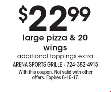 $22.99 large pizza & 20 wings additional toppings extra. With this coupon. Not valid with other offers. Expires 6-16-17.
