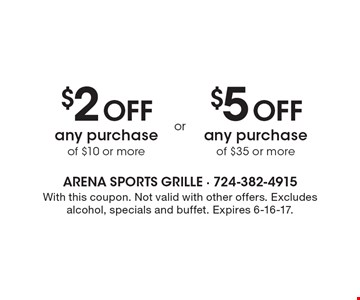 $2 Off any purchase of $10 or more. $5 Off any purchase of $35 or more. . With this coupon. Not valid with other offers. Excludes alcohol, specials and buffet. Expires 6-16-17.