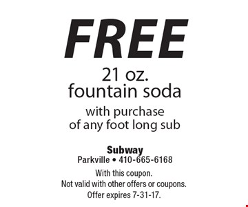 Free 21 oz. fountain soda with purchase of any foot long sub. With this coupon. Not valid with other offers or coupons. Offer expires 7-31-17.