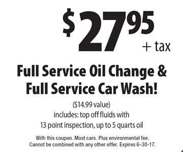 $27.95+ tax Full Service Oil Change & Full Service Car Wash! ($14.99 value) Includes: top off fluids with 13 point inspection, up to 5 quarts oil. With this coupon. Most cars. Plus environmental fee. Cannot be combined with any other offer. Expires 6-30-17.