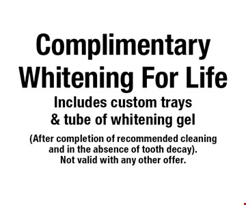 Complimentary Whitening For Life. Includes custom trays & tube of whitening ge. After completion of recommended cleaning and in the absence of tooth decay). Not valid with any other offer.