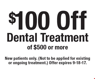 $100 Off Dental Treatment of $500 or more. New patients only. (Not to be applied for existing or ongoing treatment.) Offer expires 9-18-17.