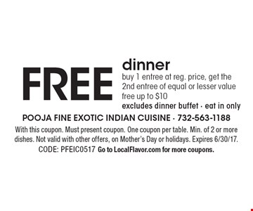 FREE dinner. Buy 1 entree at reg. price, get the 2nd entree of equal or lesser value free. Up to $10. Excludes dinner buffet. Eat in only. With this coupon. Must present coupon. One coupon per table. Min. of 2 or more dishes. Not valid with other offers, on Mother's Day or holidays. Expires 6/30/17. CODE: PFEIC0517. Go to LocalFlavor.com for more coupons.