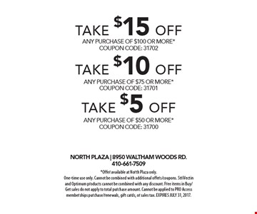 Take $15 OFF any purchase of $100 or more* COUPON CODE: 31702 OR Take $10 OFF any purchase of $75 or more* COUPON CODE: 31701 OR Take $5 OFF any purchase of $50 or more* COUPON CODE: 31700. *Offer available at North Plaza only. One-time use only. Cannot be combined with additional offers/coupons. StriVectin and Optimum products cannot be combined with any discount. Free items in Buy/Get sales do not apply to total purchase amount. Cannot be applied to PRO Access memberships purchase/renewals, gift cards, or sales tax. EXPIRES JULY 31, 2017.