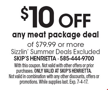 $10 Off any meat package deal of $79.99 or more Sizzlin' Summer Deals Excluded. With this coupon. Not valid with other offers or prior purchases. ONLY VALID AT SKIP'S HENRIETTA. Not valid in combination with any other discounts, offers or promotions. While supplies last. Exp. 7-4-17.