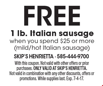 free 1 lb. Italian sausage when you spend $25 or more (mild/hot Italian sausage). With this coupon. Not valid with other offers or prior purchases. ONLY VALID AT SKIP'S HENRIETTA. Not valid in combination with any other discounts, offers or promotions. While supplies last. Exp. 7-4-17.