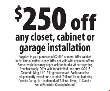 $250 off any closet, cabinet or garage installation. Applies to your purchase of $2,500 or more. Offer valid at initial time of estimate only. Offer not valid with any other offers. Some restrictions may apply. Ask for details. At participating franchises only. Offer valid for a limited time only. 2015 Tailored Living, LLC. All rights reserved. Each franchise independently owned and operated. Tailored Living featuring PremierGarage is a trademark of Tailored Living, LLC and a Home Franchise Concepts brand.