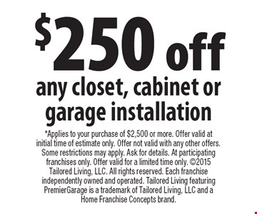$250 off any closet, cabinet or garage installation. *Applies to your purchase of $2,500 or more. Offer valid at initial time of estimate only. Offer not valid with any other offers. Some restrictions may apply. Ask for details. At participating franchises only. Offer valid for a limited time only. 2015 Tailored Living, LLC. All rights reserved. Each franchise independently owned and operated. Tailored Living featuring PremierGarage is a trademark of Tailored Living, LLC and a Home Franchise Concepts brand.