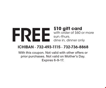 FREE $10 gift card with order of $60 or more, sun.-thurs. dine in, dinner only. With this coupon. Not valid with other offers or prior purchases. Not valid on Mother's Day. Expires 6-9-17.