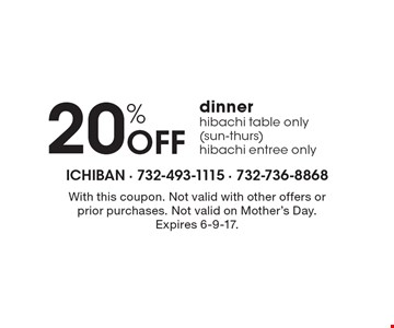 20% OFF dinner hibachi table only (sun-thurs) hibachi entree only. With this coupon. Not valid with other offers or prior purchases. Not valid on Mother's Day. Expires 6-9-17.