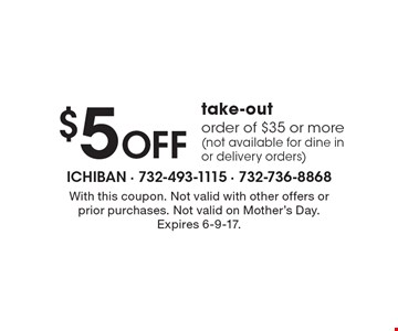 $5 OFF take-out order of $35 or more (not available for dine in or delivery orders). With this coupon. Not valid with other offers or prior purchases. Not valid on Mother's Day. Expires 6-9-17.
