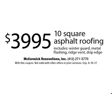 $3995 10 square asphalt roofing. Includes: winter guard, metal flashing, ridge vent, drip edge. With this coupon. Not valid with other offers or prior services. Exp. 6-16-17.