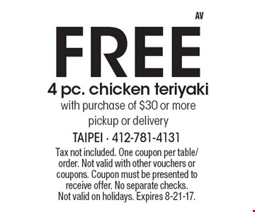 Free 4 pc. chicken teriyaki with purchase of $30 or more pickup or delivery. Tax not included. One coupon per table/order. Not valid with other vouchers or coupons. Coupon must be presented to receive offer. No separate checks.Not valid on holidays. Expires 8-21-17.