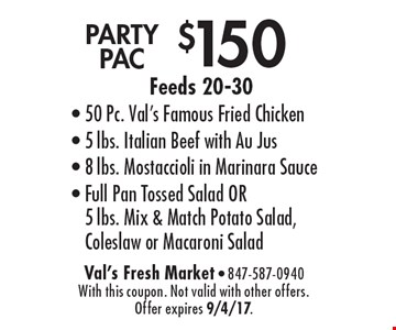 $150 PARTY PAC Feeds 20-30- 50 Pc. Val's Famous Fried Chicken- 5 lbs. Italian Beef with Au Jus- 8 lbs. Mostaccioli in Marinara Sauce- Full Pan Tossed Salad OR 5 lbs. Mix & Match Potato Salad, Coleslaw or Macaroni Salad. With this coupon. Not valid with other offers. Offer expires 9/4/17.