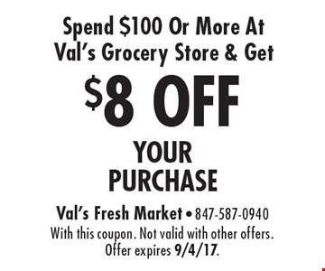 $8 OFF YOUR PURCHASE Spend $100 Or More At Val's Grocery Store & Get. With this coupon. Not valid with other offers. Offer expires 9/4/17.