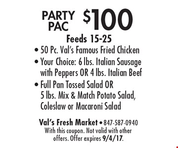 $100 PARTY PAC Feeds 15-25- 50 Pc. Val's Famous Fried Chicken- Your Choice: 6 lbs. Italian Sausage with Peppers OR 4 lbs. Italian Beef- Full Pan Tossed Salad OR 5 lbs. Mix & Match Potato Salad, Coleslaw or Macaroni Salad. With this coupon. Not valid with other offers. Offer expires 9/4/17.