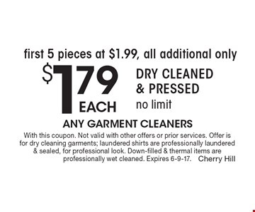 First 5 pieces at $1.99, all additional only $1.79 each. Dry Cleaned & Pressed. No limit. With this coupon. Not valid with other offers or prior services. Offer is for dry cleaning garments; laundered shirts are professionally laundered & sealed, for professional look. Down-filled & thermal items are professionally wet cleaned. Expires 6-9-17.