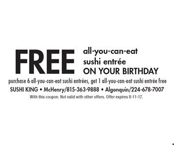 free all-you-can-eat sushi entree on your birthday purchase 6 all-you-can-eat sushi entrees, get 1 all-you-can-eat sushi entree free. With this coupon. Not valid with other offers. Offer expires 8-11-17.