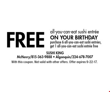 Free all-you-can-eat sushi entree on your birthday. Purchase 6 all-you-can-eat sushi entrees, get 1 all-you-can-eat sushi entree free. With this coupon. Not valid with other offers. Offer expires 9-22-17.